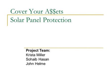 Cover Your A$$ets Solar Panel Protection Project Team: Krista Miller Sohaib Hasan John Helme.