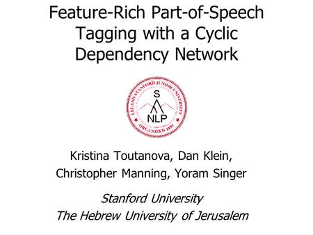 Feature-Rich Part-of-Speech Tagging with a Cyclic Dependency Network Kristina Toutanova, Dan Klein, Christopher Manning, Yoram Singer Stanford University.