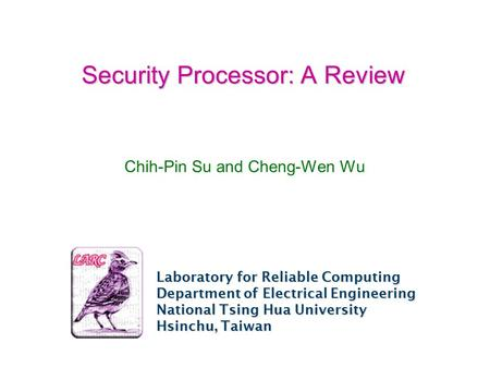 Laboratory for Reliable Computing Department of Electrical Engineering National Tsing Hua University Hsinchu, Taiwan Security Processor: A Review Chih-Pin.