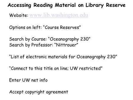 "Accessing Reading Material on Library Reserve Website: www.lib.washington.edu www.lib.washington.edu Options on left: ""Course Reserves"" Search by Course:"