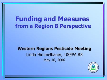Funding and Measures from a Region 8 Perspective Western Regions Pesticide Meeting Linda Himmelbauer, USEPA R8 May 16, 2006.