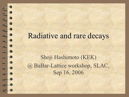 Radiative and rare decays Shoji Hashimoto BaBar-Lattice workshop, SLAC, Sep 16, 2006.
