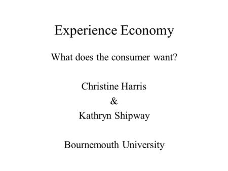 Experience Economy What does the consumer want? Christine Harris & Kathryn Shipway Bournemouth University.