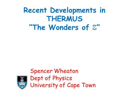 "Recent Developments in THERMUS ""The Wonders of Z "" Spencer Wheaton Dept of Physics University of Cape Town."