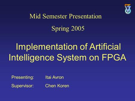 Presenting: Itai Avron Supervisor: Chen Koren Mid Semester Presentation Spring 2005 Implementation of Artificial Intelligence System on FPGA.
