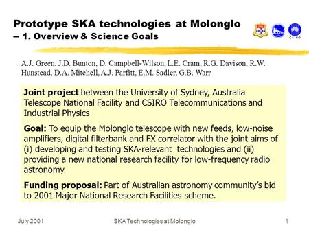 July 2001SKA Technologies at Molonglo1 Prototype SKA technologies at Molonglo – 1. Overview & Science Goals Joint project between the University of Sydney,