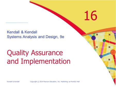 Kendall & KendallCopyright © 2014 Pearson Education, Inc. Publishing as Prentice Hall 16 Kendall & Kendall Systems Analysis and Design, 9e Quality Assurance.