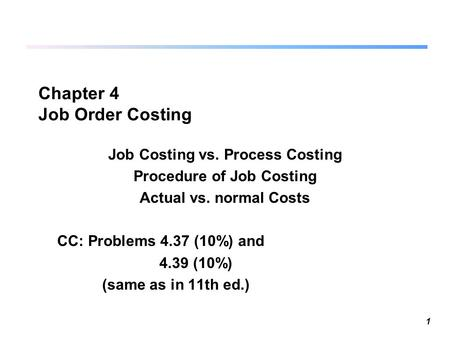 1 Chapter 4 Job Order Costing Job Costing vs. Process Costing Procedure of Job Costing Actual vs. normal Costs CC: Problems 4.37 (10%) and 4.39 (10%) (same.