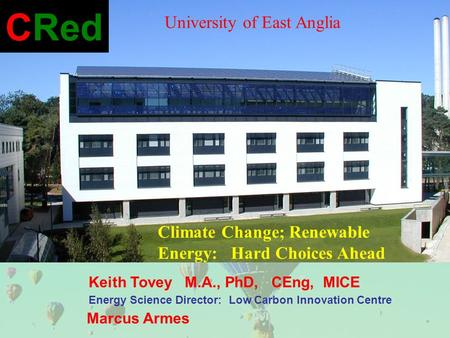 Keith Tovey M.A., PhD, CEng, MICE Energy Science Director: Low Carbon Innovation Centre Marcus Armes CRed Climate Change; Renewable Energy: Hard Choices.