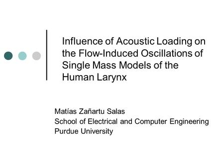 Influence of Acoustic Loading on the Flow-Induced Oscillations of Single Mass Models of the Human Larynx Matías Zañartu Salas School of Electrical and.