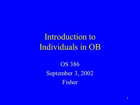 1 Introduction to Individuals in OB OS 386 September 3, 2002 Fisher.