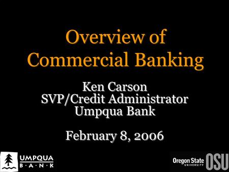 Overview of Commercial <strong>Banking</strong> Ken Carson SVP/Credit Administrator Umpqua <strong>Bank</strong> February 8, 2006 Ken Carson SVP/Credit Administrator Umpqua <strong>Bank</strong> February.