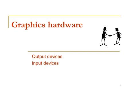 1 Graphics hardware Output devices Input devices.