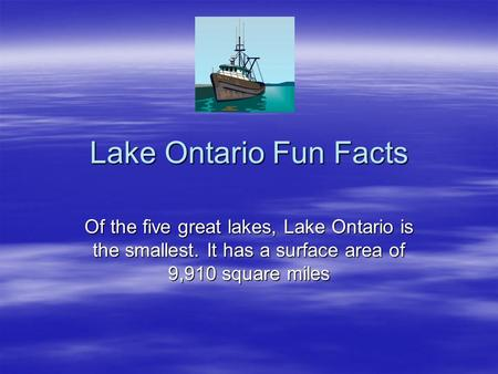 Lake Ontario Fun Facts Of the five great lakes, Lake Ontario is the smallest. It has a surface area of 9,910 square miles.
