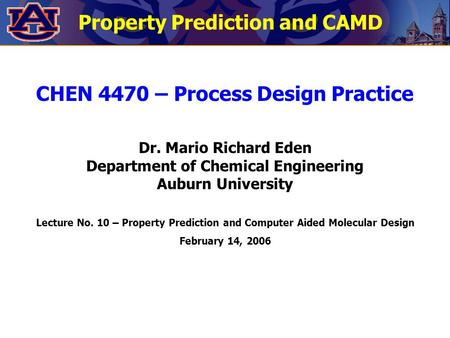Property Prediction and CAMD CHEN 4470 – Process Design Practice Dr. Mario Richard Eden Department of Chemical Engineering Auburn University Lecture No.