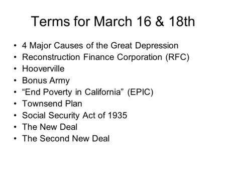 "Terms for March 16 & 18th 4 Major Causes of the Great Depression Reconstruction Finance Corporation (RFC) Hooverville Bonus Army ""End Poverty in California"""