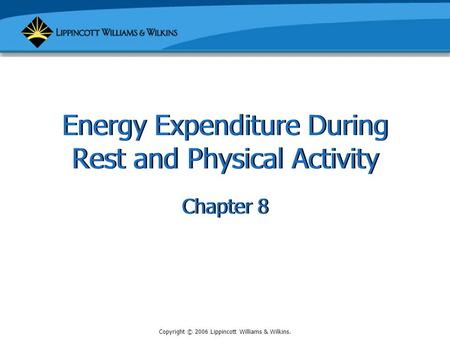 Copyright © 2006 Lippincott Williams & Wilkins. Energy Expenditure During Rest and Physical Activity Chapter 8.