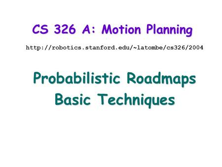 CS 326 A: Motion Planning  Probabilistic Roadmaps Basic Techniques.