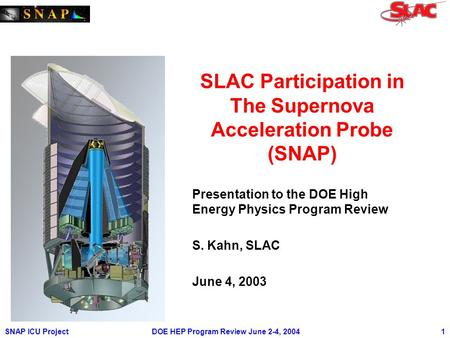 SNAP ICU ProjectDOE HEP Program Review June 2-4, 2004 1 SLAC Participation in The Supernova Acceleration Probe (SNAP) Presentation to the DOE High Energy.