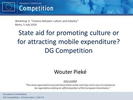 European Commission, DG Competition, Directorate C, Unit C4 State aid for promoting culture or for attracting mobile expenditure? DG Competition Wouter.
