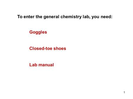 1 Goggles To enter the general chemistry lab, you need: Closed-toe shoes Lab manual.