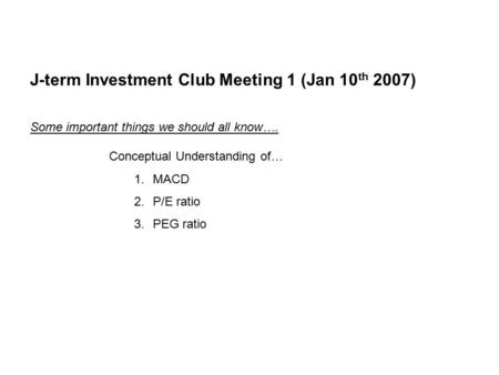 J-term Investment Club Meeting 1 (Jan 10 th 2007) Some important things we should all know…. Conceptual Understanding of… 1.MACD 2.P/E ratio 3.PEG ratio.