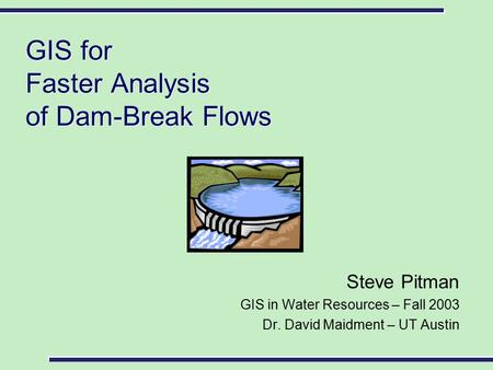 GIS for Faster Analysis of Dam-Break Flows Steve Pitman GIS in Water Resources – Fall 2003 Dr. David Maidment – UT Austin.