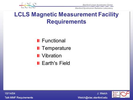 J. Welch Talk MMF 10/14/04 LCLS Magnetic Measurement Facility Requirements Functional Temperature Vibration Earth's.