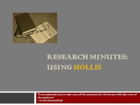 RESEARCH MINUTES: USING HOLLIS I recommend you to take care of the minutes, for the hours will take care of themselves. --Lord Chesterfield.