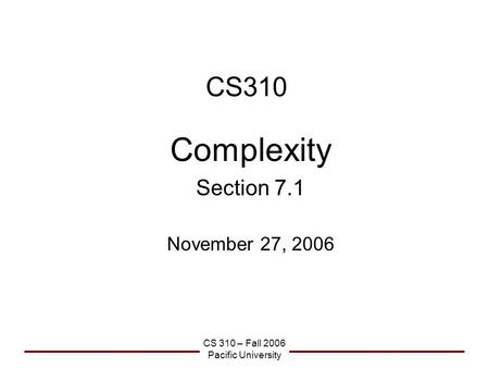 CS 310 – Fall 2006 Pacific University CS310 Complexity Section 7.1 November 27, 2006.