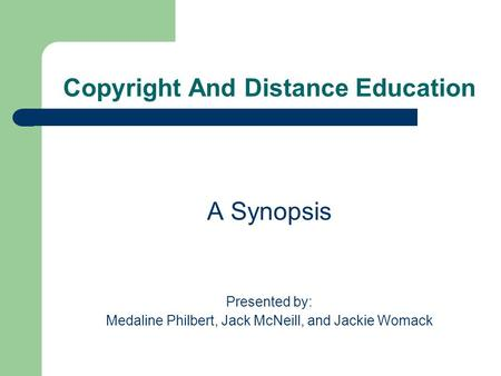 Copyright And Distance Education A Synopsis Presented by: Medaline Philbert, Jack McNeill, and Jackie Womack.