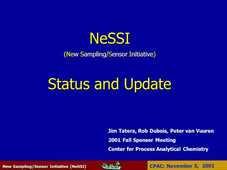 New Sampling/Sensor Initiative (NeSSI) CPAC: November 5, 2001 NeSSI (New Sampling/Sensor Initiative) Status and Update Jim Tatera, Rob Dubois, Peter van.