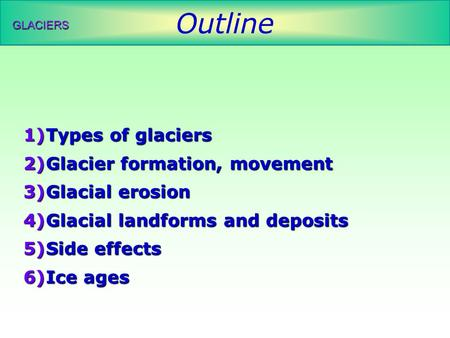Outline GLACIERS 1)Types of glaciers 2)Glacier formation, movement 3)Glacial erosion 4)Glacial landforms and deposits 5)Side effects 6)Ice ages.