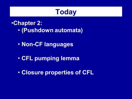 Today Chapter 2: (Pushdown automata) Non-CF languages CFL pumping lemma Closure properties of CFL.