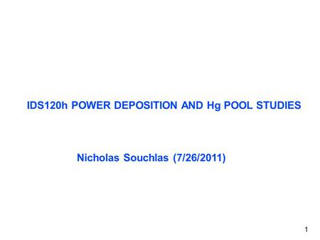 IDS120h POWER DEPOSITION AND Hg POOL STUDIES Nicholas Souchlas (7/26/2011) 1.