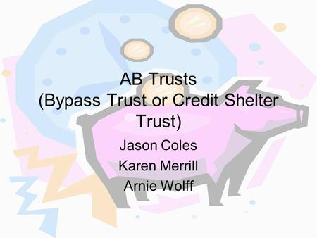 AB Trusts (Bypass Trust or <strong>Credit</strong> Shelter Trust) Jason Coles Karen Merrill Arnie Wolff.