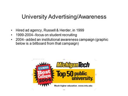 University Advertising/Awareness Hired ad agency, Russell & Herder, in 1999 1999-2004--focus on student recruiting 2004--added an institutional awareness.