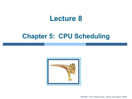 Modified from Silberschatz, Galvin and Gagne ©2009 Lecture 8 Chapter 5: CPU Scheduling.