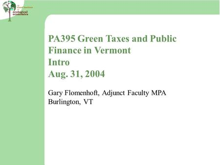 PA395 Green Taxes and Public Finance in Vermont Intro Aug. 31, 2004 Gary Flomenhoft, Adjunct Faculty MPA Burlington, VT.