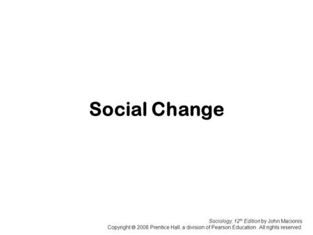 Sociology, 12 th Edition by John Macionis Copyright  2008 Prentice Hall, a division of Pearson Education. All rights reserved. Social Change.