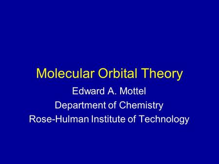 Molecular Orbital Theory Edward A. Mottel Department of Chemistry Rose-Hulman Institute of Technology.