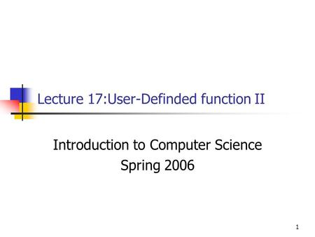 1 Lecture 17:User-Definded function II Introduction to Computer Science Spring 2006.