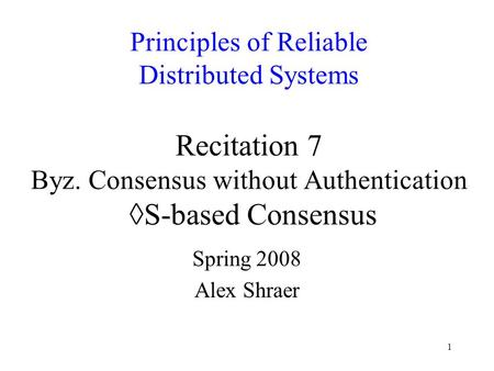 1 Principles of Reliable Distributed Systems Recitation 7 Byz. Consensus without Authentication ◊S-based Consensus Spring 2008 Alex Shraer.
