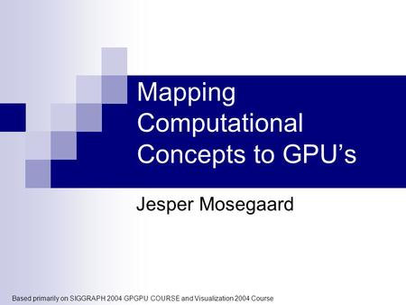 Mapping Computational Concepts to GPU's Jesper Mosegaard Based primarily on SIGGRAPH 2004 GPGPU COURSE and Visualization 2004 Course.