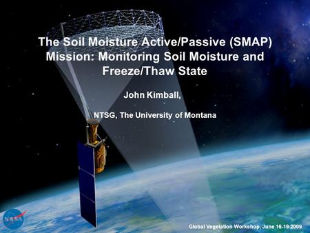 The Soil Moisture Active/Passive (SMAP) Mission: Monitoring Soil Moisture and Freeze/Thaw State John Kimball, Global Vegetation Workshop, June 16-19 2009.