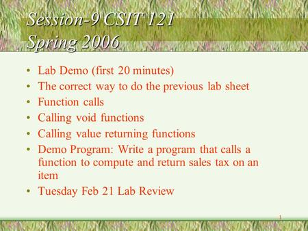 1 Session-9 CSIT 121 Spring 2006 Lab Demo (first 20 minutes) The correct way to do the previous lab sheet Function calls Calling void functions Calling.