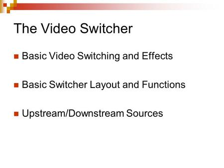 The Video Switcher Basic Video Switching and Effects Basic Switcher Layout and Functions Upstream/Downstream Sources.