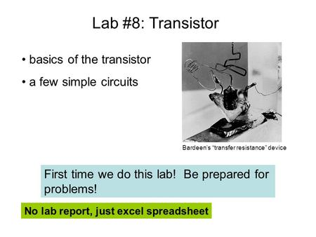 Lab #8: Transistor basics of the transistor a few simple circuits No lab report, just excel spreadsheet First time we do this lab! Be prepared for problems!