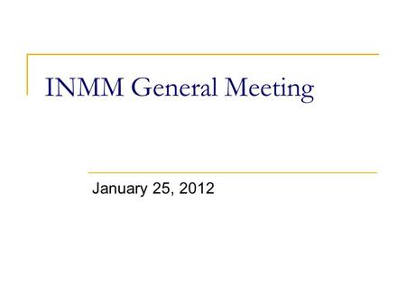 INMM General Meeting January 25, 2012. Announcements February 1 st (Wed) ~ INMM abstract deadline February 3 rd (Fri) ~ INMM social  Happy hour/trivia.