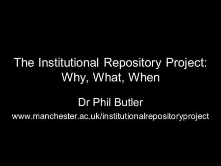The Institutional Repository Project: Why, What, When Dr Phil Butler www.manchester.ac.uk/institutionalrepositoryproject.